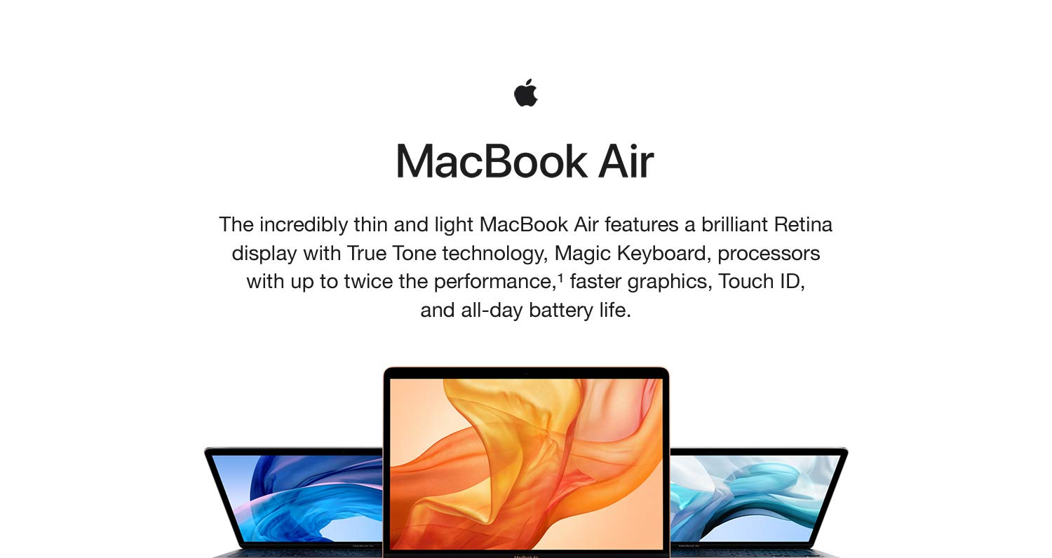 MaxBook Air. The incredibly thin and light MacBook Air features a brilliant Retina display with True Tone technology, Magic Keyboard, processors with up to twice the performance, faster graphics, Touch ID, and all-day battery life.